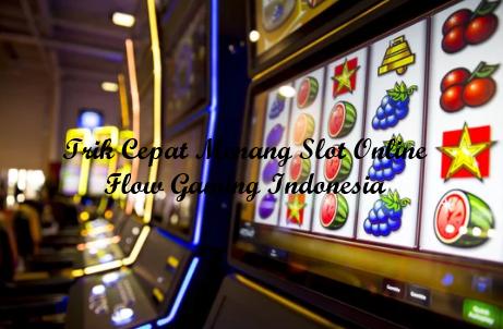 Trik Cepat Menang Slot Online Flow Gaming Indonesia